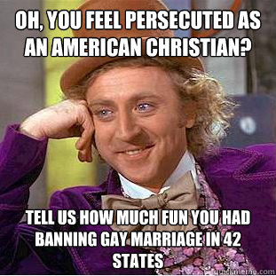 oh, you feel persecuted as an american christian? Tell us how much fun you had banning gay marriage in 42 states - oh, you feel persecuted as an american christian? Tell us how much fun you had banning gay marriage in 42 states  Condescending Wonka