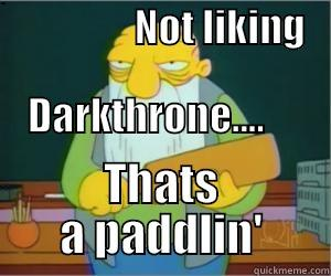 NOT LIKING               DARKTHRONE....     THATS A PADDLIN' Paddlin Jasper