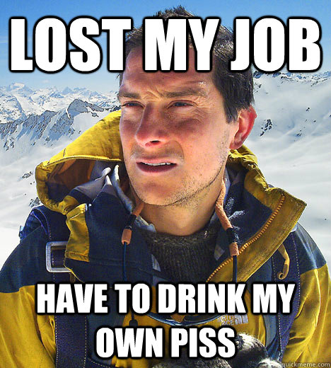 Lost My Job Have to drink my own piss