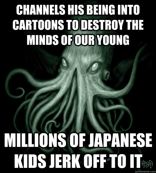 Channels his being into cartoons to destroy the minds of our young Millions of japanese kids jerk off to it