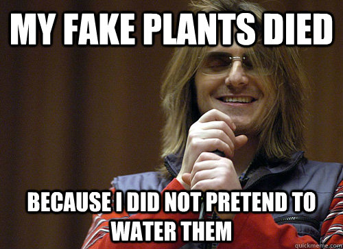 My fake plants died because I did not pretend to water them