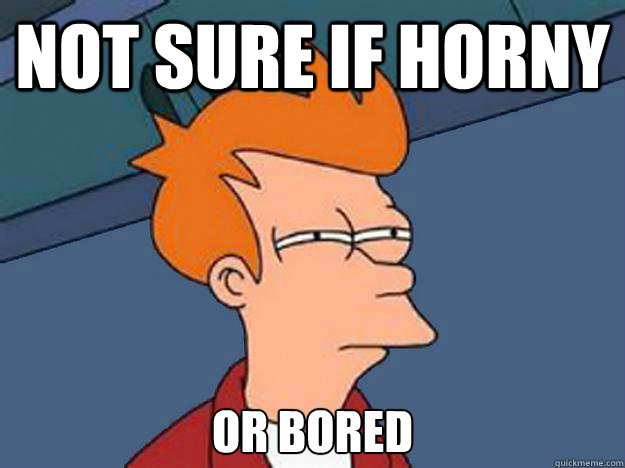 Not sure if horny or bored - Not sure if horny or bored  Unsure Fry