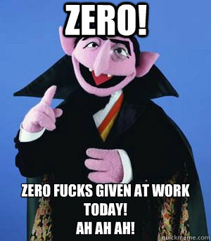 ZERO! zero fucks given at work today! Ah Ah AH!