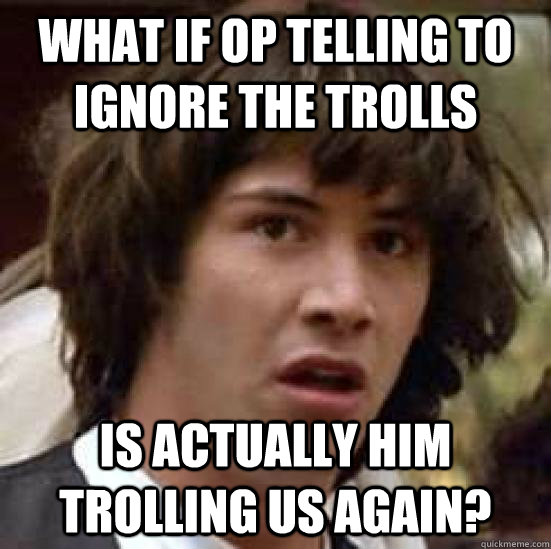 What if op telling to ignore the trolls is actually him trolling us again? - What if op telling to ignore the trolls is actually him trolling us again?  conspiracy keanu