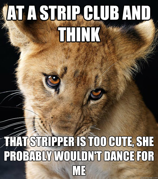 At a strip club and think that stripper is too cute, she probably wouldn't dance for me - At a strip club and think that stripper is too cute, she probably wouldn't dance for me  Misc