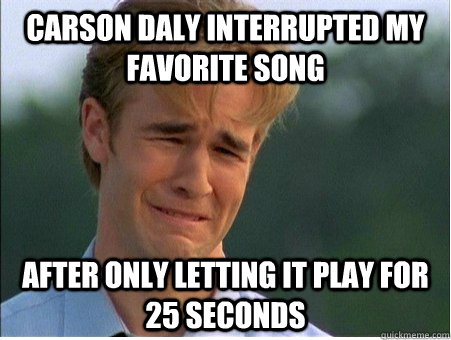 Carson Daly interrupted my favorite song after only letting it play for 25 seconds - Carson Daly interrupted my favorite song after only letting it play for 25 seconds  1990s Problems