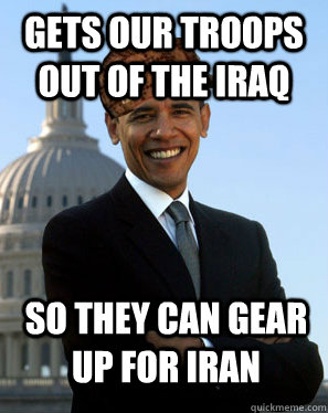 Gets our troops out of the iraq So they can gear up for iran  - Gets our troops out of the iraq So they can gear up for iran   Scumbag Obama