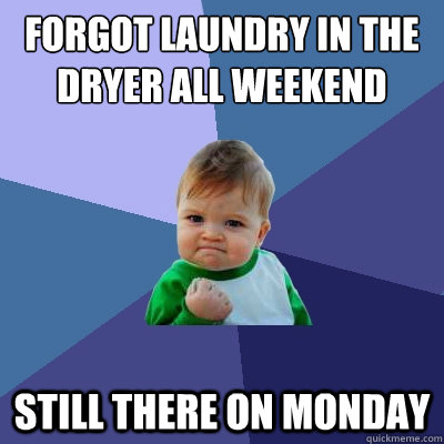 Forgot Laundry in the dryer all weekend Still there on Monday  Success Kid