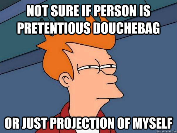 Not sure if person is pretentious douchebag  Or just projection of myself - Not sure if person is pretentious douchebag  Or just projection of myself  Futurama Fry