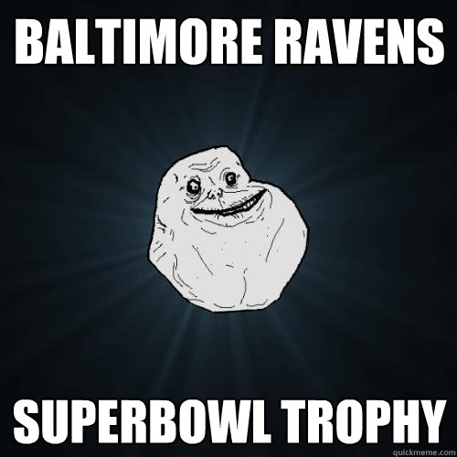 Baltimore Ravens Superbowl Trophy Forever Alone Quickmeme