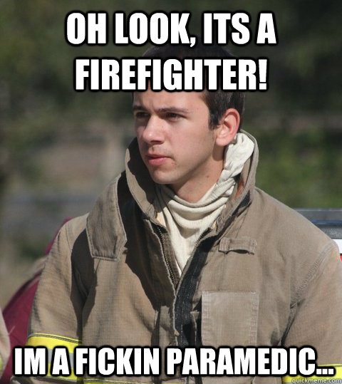 Oh look, its a firefighter! Im a fickin paramedic...