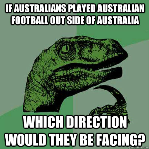 If Australians played Australian football out side of Australia Which direction would they be facing? - If Australians played Australian football out side of Australia Which direction would they be facing?  Philosoraptor