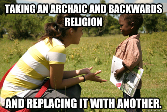 Taking an archaic and backwards religion and replacing it with another.  Missionary Work