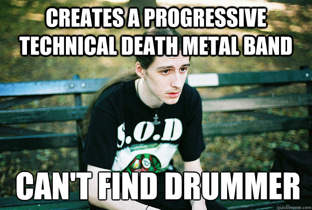 creates a progressive technical death metal band can't find drummer   First World Metal Problems