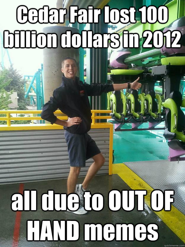 Cedar Fair lost 100 billion dollars in 2012 all due to OUT OF HAND memes - Cedar Fair lost 100 billion dollars in 2012 all due to OUT OF HAND memes  Cedar Point employee