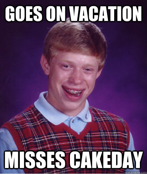 goes on vacation misses cakeday - goes on vacation misses cakeday  Bad Luck Brian