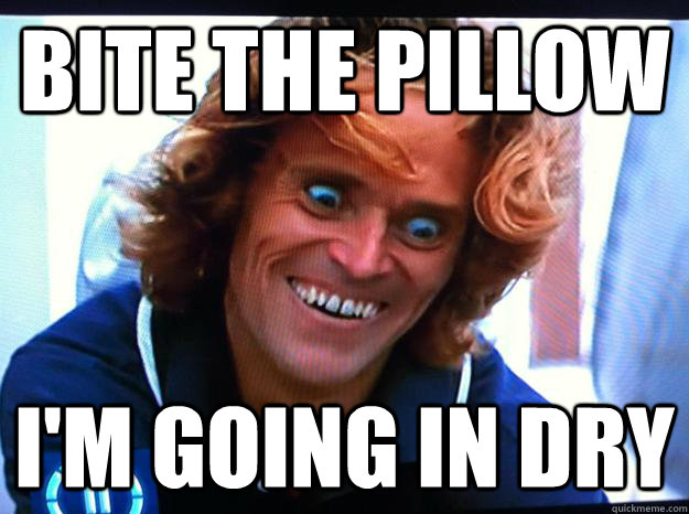 Bite the pillow i'm going in dry