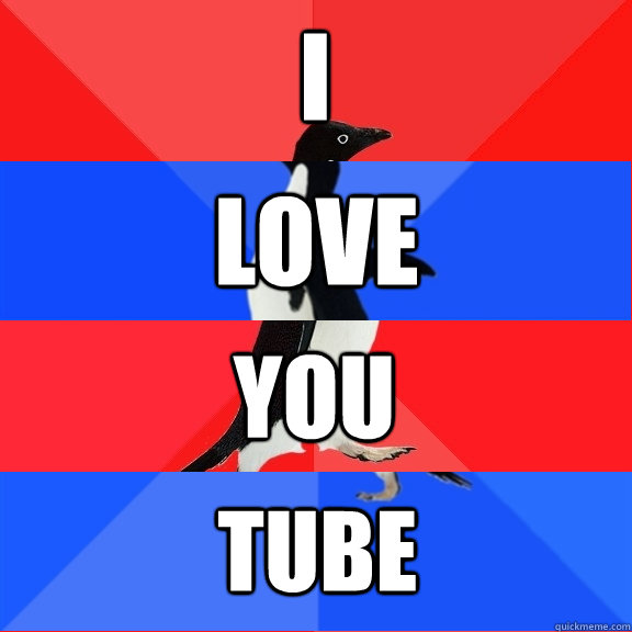 i love you tube - i love you tube  Socially Awesome Awkward Awesome Awkward Penguin