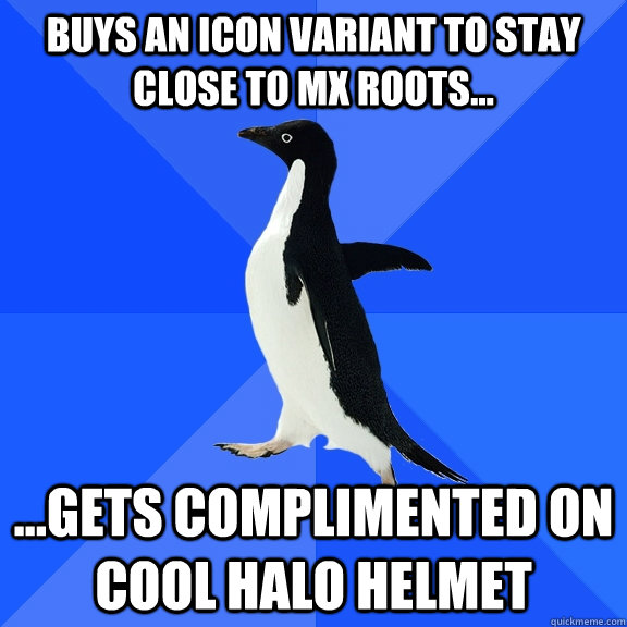 Buys an Icon Variant to stay close to mx roots... ...gets complimented on cool Halo helmet - Buys an Icon Variant to stay close to mx roots... ...gets complimented on cool Halo helmet  Socially Awkward Penguin