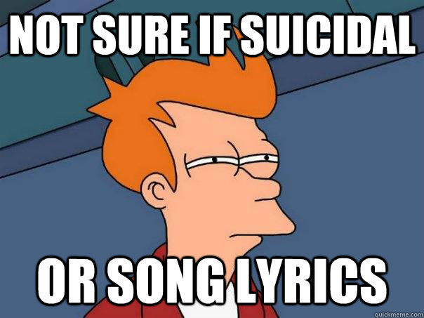 not sure if suicidal or song lyrics - not sure if suicidal or song lyrics  Futurama Fry