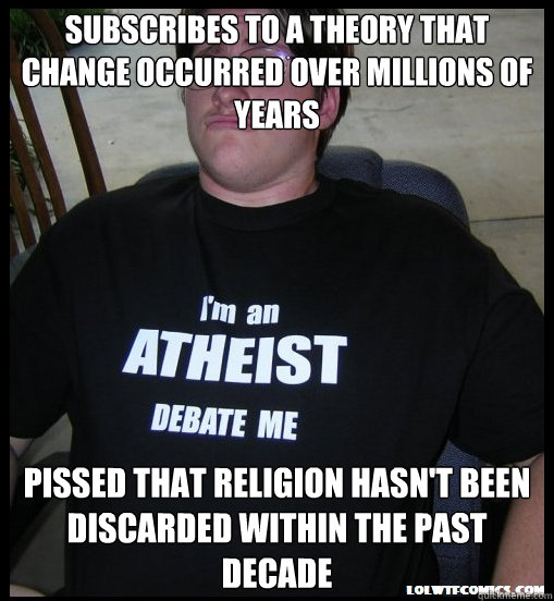 Subscribes to a theory that change occurred over millions of years Pissed that religion hasn't been discarded within the past decade - Subscribes to a theory that change occurred over millions of years Pissed that religion hasn't been discarded within the past decade  Scumbag Atheist