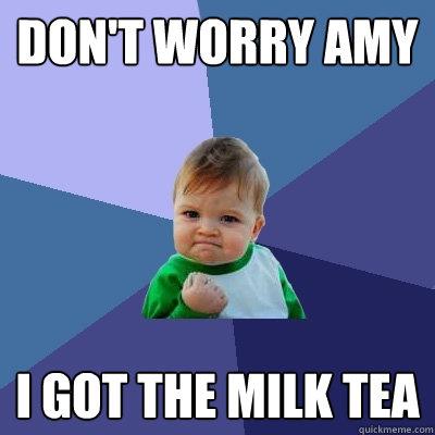 Don't worry amy I got the milk tea  Success Kid