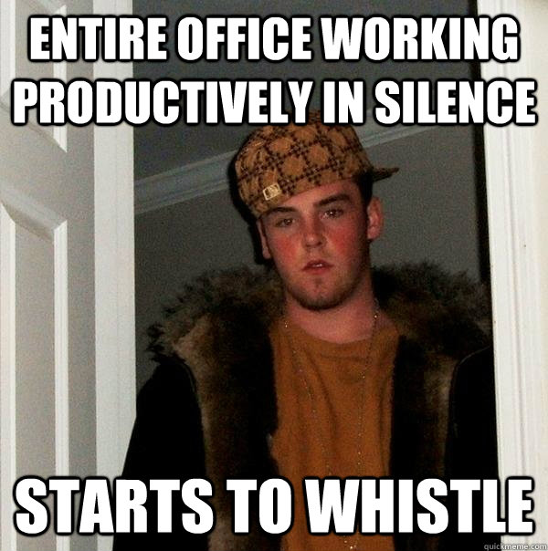 entire office working productively in silence starts to whistle - entire office working productively in silence starts to whistle  Scumbag Steve