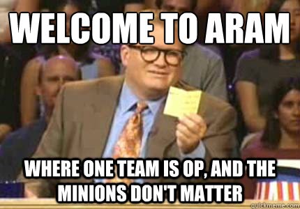 Welcome to ARAM Where one team is OP, and the minions don't matter - Welcome to ARAM Where one team is OP, and the minions don't matter  Whose Line