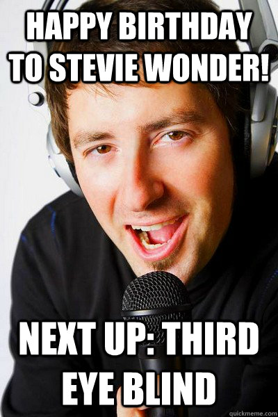 Happy Birthday to Stevie Wonder! Next up: Third Eye Blind - Happy Birthday to Stevie Wonder! Next up: Third Eye Blind  inappropriate radio DJ