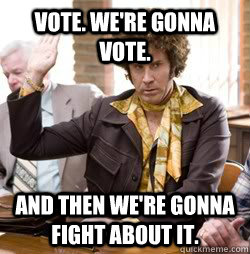 Vote. We're Gonna Vote. And then we're gonna fight about it. - Vote. We're Gonna Vote. And then we're gonna fight about it.  Jackie Moon