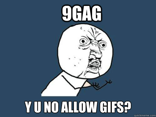 9gag y u no allow gifs? - 9gag y u no allow gifs?  Y U No