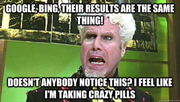 Google, Bing, Their results are the same thing! Doesn't anybody notice this? I feel like I'm taking crazy pills - Google, Bing, Their results are the same thing! Doesn't anybody notice this? I feel like I'm taking crazy pills  Angry mugatu