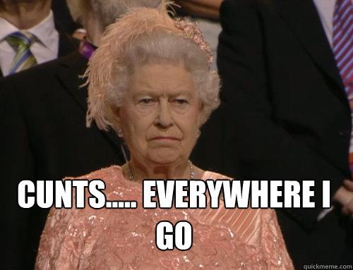 CUNTS..... EVERYWHERE I GO