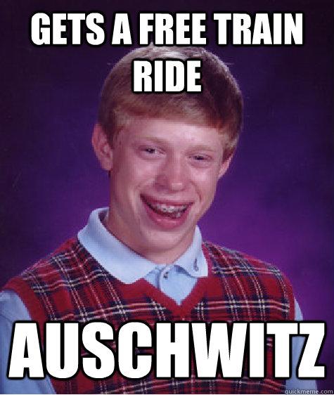 gets a free train ride auschwitz  Bad Luck Brian