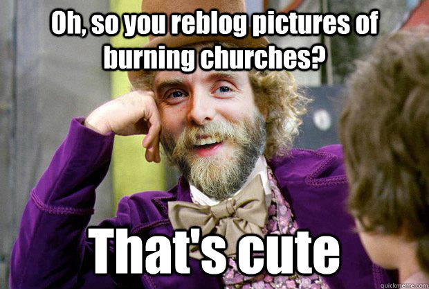 Oh, so you reblog pictures of burning churches? That's cute