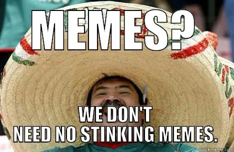 MEMES? WE DON'T NEED NO STINKING MEMES. Merry mexican