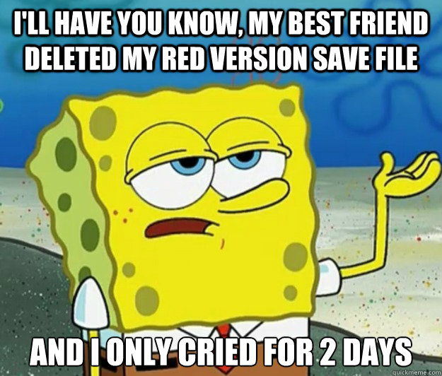 I'll have you know, my best friend deleted my red version save file And I only cried for 2 days - I'll have you know, my best friend deleted my red version save file And I only cried for 2 days  Tough Spongebob
