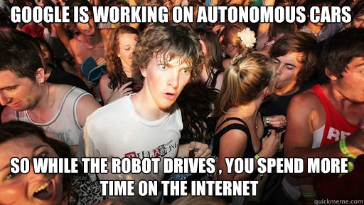Google is working on Autonomous Cars So WHILE THE ROBOT DRIVES , yOU SPEND MORE TIME ON THE INTERNET - Google is working on Autonomous Cars So WHILE THE ROBOT DRIVES , yOU SPEND MORE TIME ON THE INTERNET  Sudden Clarity Clarence