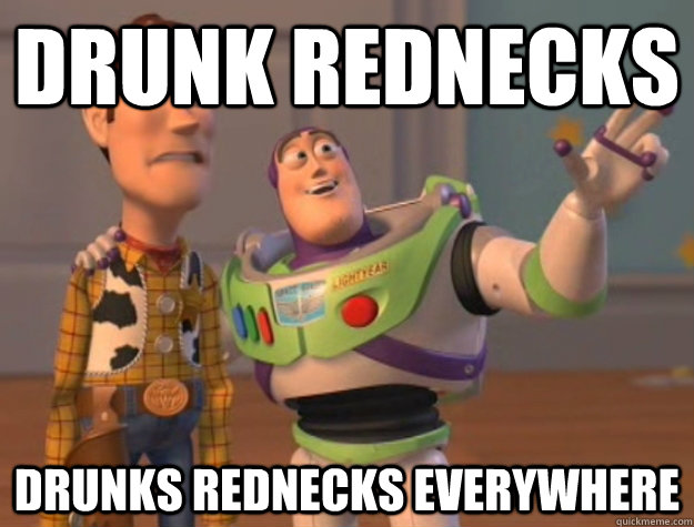 Drunk rednecks Drunks rednecks everywhere - Drunk rednecks Drunks rednecks everywhere  Buzz Lightyear