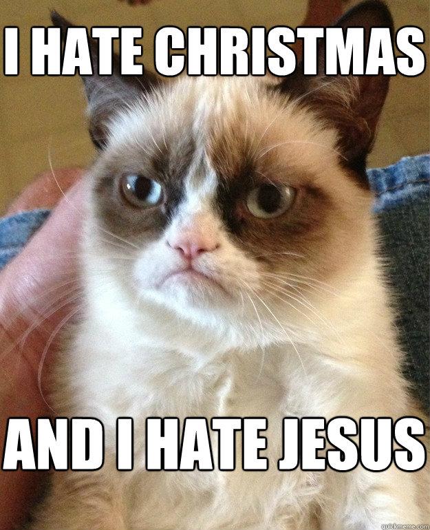 I hate Christmas and I hate Jesus - Grumpy Cat - quickmeme
