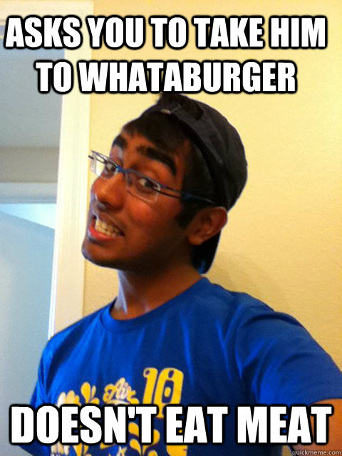 Asks you to take him to whataburger doesn't eat meat  Scumbag Raj