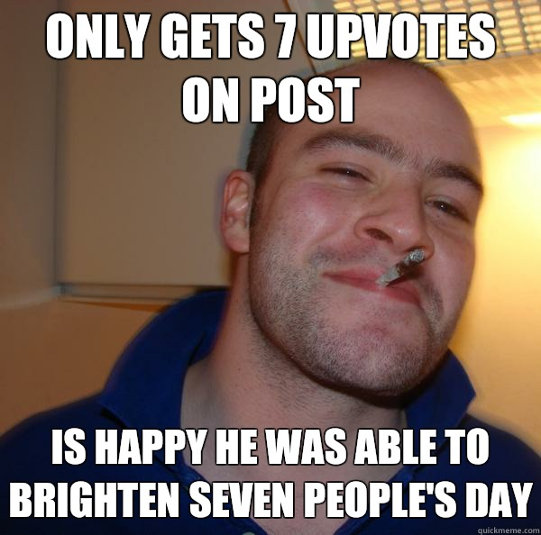 ONLY GETS 7 UPVOTES ON POST IS HAPPY HE WAS ABLE TO BRIGHTEN SEVEN PEOPLE'S DAY - ONLY GETS 7 UPVOTES ON POST IS HAPPY HE WAS ABLE TO BRIGHTEN SEVEN PEOPLE'S DAY  Misc