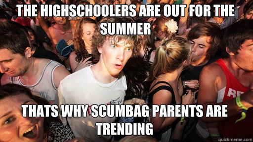 the highschoolers are out for the summer thats why scumbag parents are trending - the highschoolers are out for the summer thats why scumbag parents are trending  Sudden Clarity Clarence