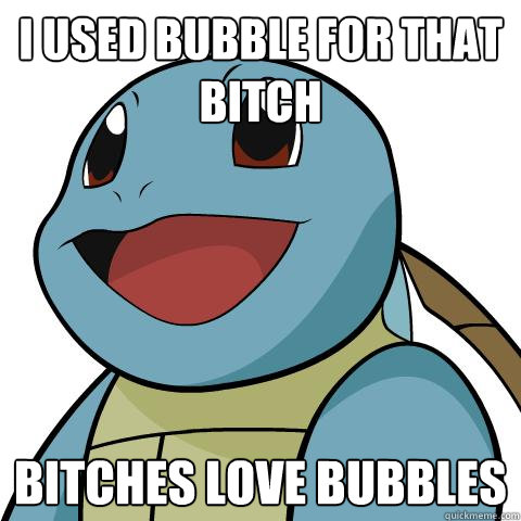 I used Bubble for that bitch Bitches love Bubbles