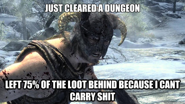 Just Cleared a dungeon Left 75% of the loot behind because I cant carry shit  Dragonborn Problems