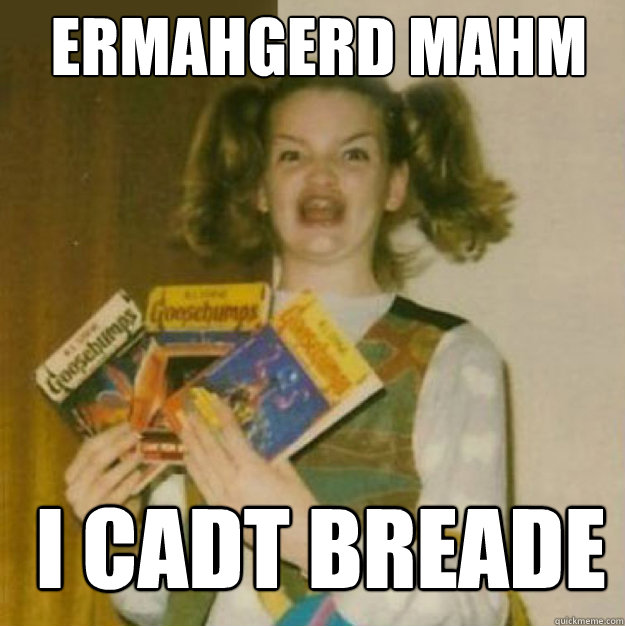 ERMAHGERD MAHM I CADT BREADE