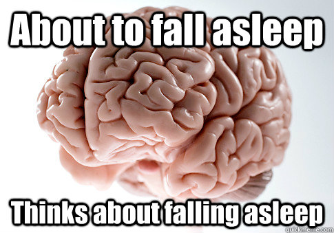 About to fall asleep Thinks about falling asleep  - About to fall asleep Thinks about falling asleep   Scumbag Brain