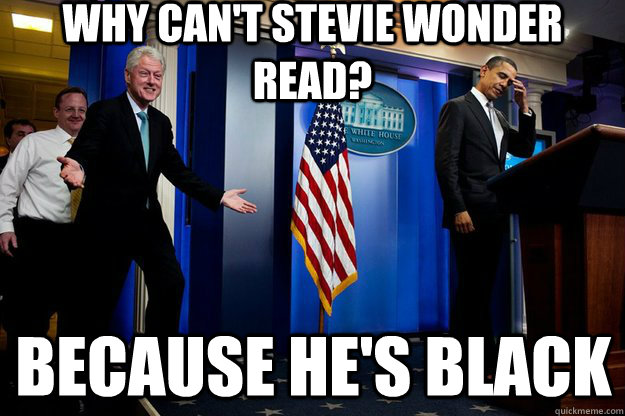 Why can't Stevie Wonder read? Because he's black - Why can't Stevie Wonder read? Because he's black  Inappropriate Timing Bill Clinton
