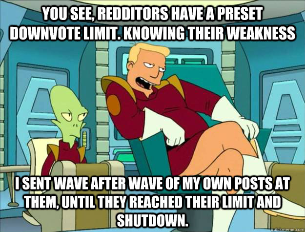 you see, redditors have a preset downvote limit. knowing their weakness I sent wave after wave of my own posts at them, until they reached their limit and shutdown. - you see, redditors have a preset downvote limit. knowing their weakness I sent wave after wave of my own posts at them, until they reached their limit and shutdown.  zappppp