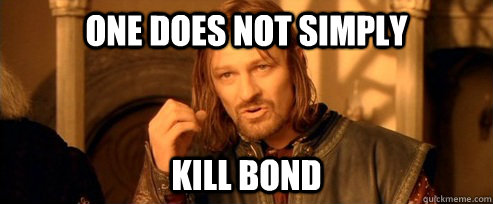 One does not simply kill Bond
